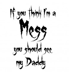 IF YOU THINK I`M A MESS YOU SHOULD SEE MY DADDY